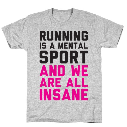 Running Is A Mental Sport And We Are All Insane T-Shirt