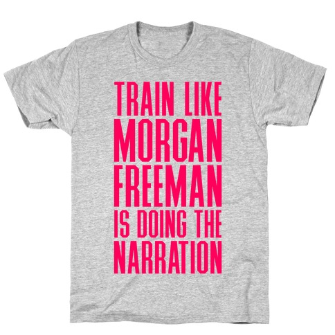 Train Like Morgan Freeman Is Doing The Narration T-Shirt