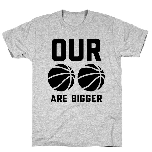 Our Basketballs Are Bigger T-Shirt