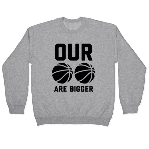 Our Basketballs Are Bigger Pullover