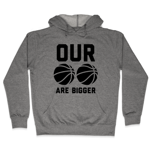 Our Basketballs Are Bigger Hooded Sweatshirt