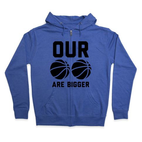 Our Basketballs Are Bigger Zip Hoodie