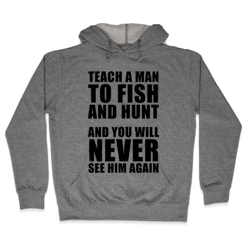 Teach a Man To Fish and Hunt Hooded Sweatshirt