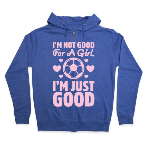 I'm Not Good For A Girl I'm Just Good Soccer Zip Hoodie