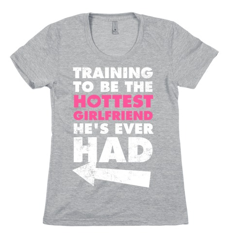 Training To Be The Hottest Girlfriend He's Ever Had Womens T-Shirt