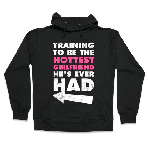 Training To Be The Hottest Girlfriend He's Ever Had Hooded Sweatshirt