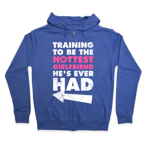 Training To Be The Hottest Girlfriend He's Ever Had Zip Hoodie