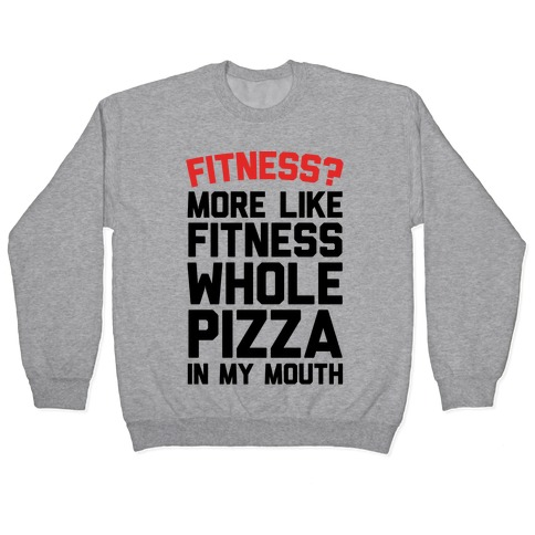 Fitness? More Like Fitness Whole Pizza In My Mouth Pullover