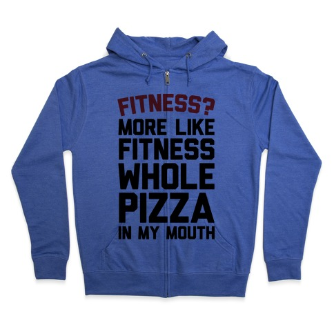 Fitness? More Like Fitness Whole Pizza In My Mouth Zip Hoodie