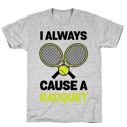 I Always Cause A Racquet T-Shirt