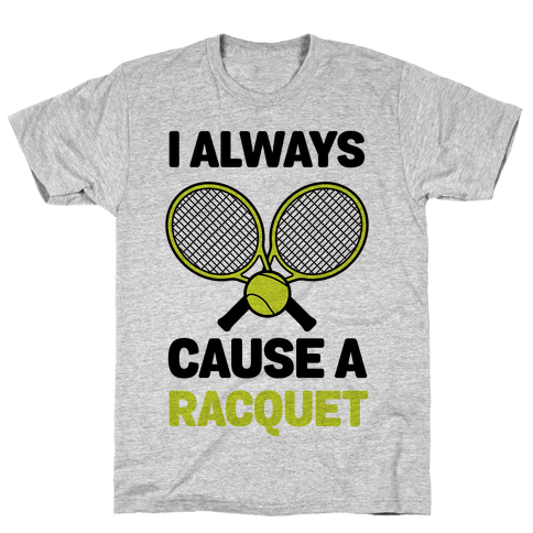 I Always Cause A Racquet Mens T-Shirt