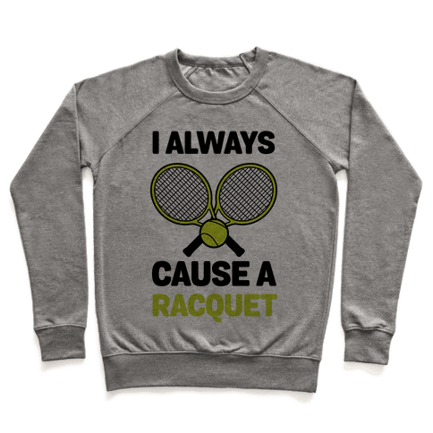 I Always Cause A Racquet Pullover