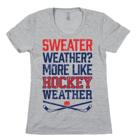 Sweater Weather? More Like Hockey Weather Womens T-Shirt