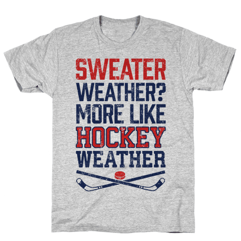 Sweater Weather? More Like Hockey Weather Mens/Unisex T-Shirt