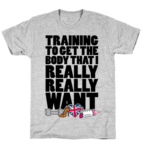 Training To Get The Body That I Really Really Want T-Shirt