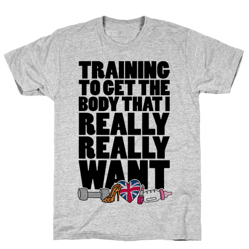 Training To Get The Body That I Really Really Want Mens T-Shirt