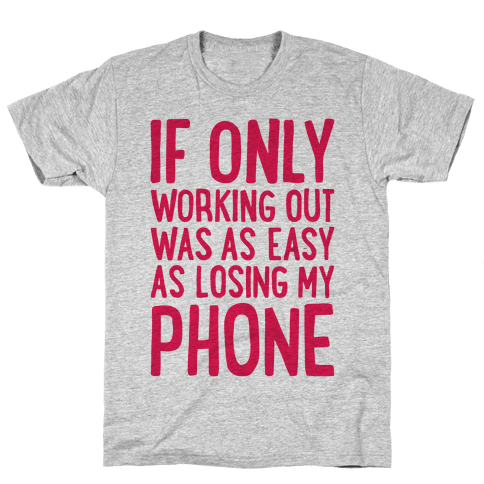 If Only Working Out Were As Easy As Losing My Phone Mens T-Shirt