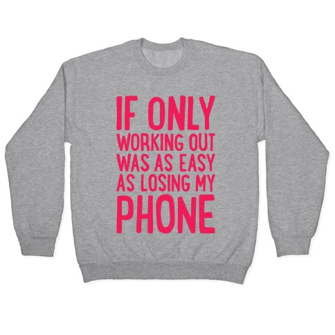 If Only Working Out Were As Easy As Losing My Phone Pullover