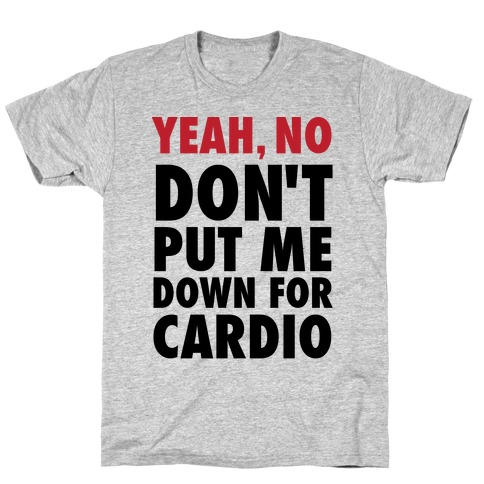 Yeah, No (Don't Put Me Down For Cardio) T-Shirt