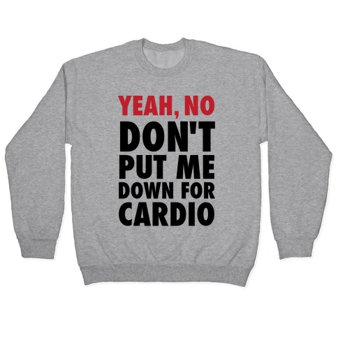 Yeah, No (Don't Put Me Down For Cardio) Pullover
