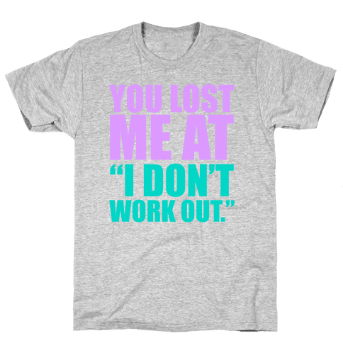 """You Lost Me at """"I Don't Work Out"""" Mens T-Shirt"""