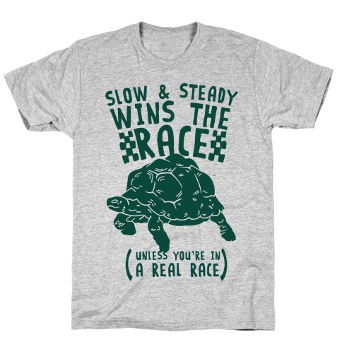 Slow & Steady Wins the Race Unless it's a Real Race T-Shirt