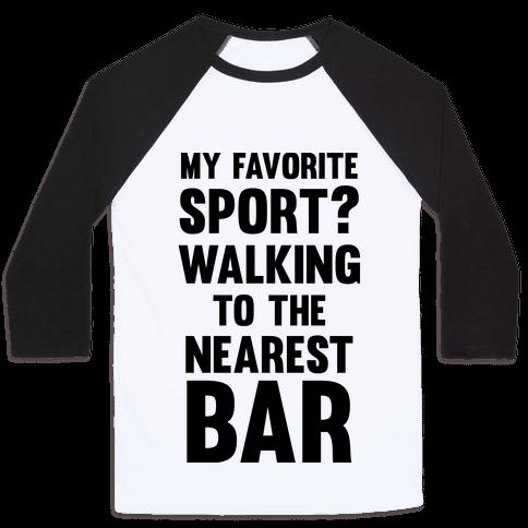 My Favorite Sport? Walking To The Nearest Bar Baseball Tee