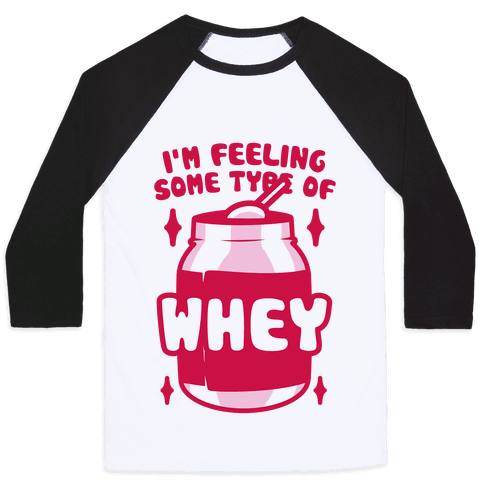 I'm Feeling Some Type Of Whey Baseball Tee