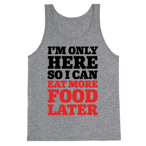 I'm Only Here So I Can Eat More Food Later Tank Top
