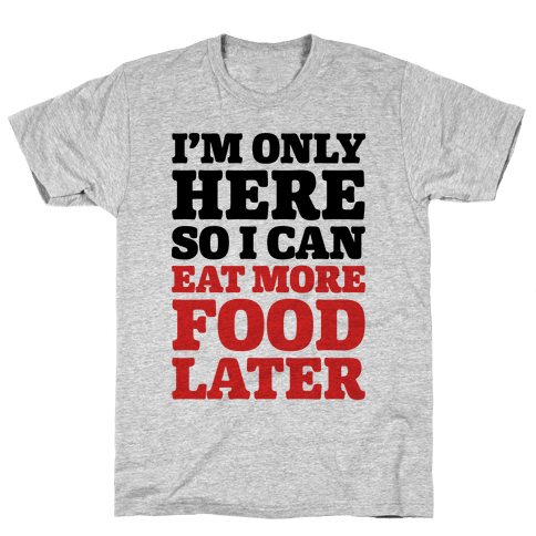 I'm Only Here So I Can Eat More Food Later Mens T-Shirt