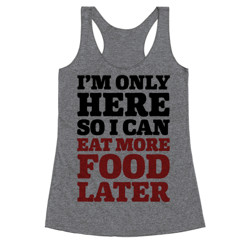 I'm Only Here So I Can Eat More Food Later Racerback Tank Top