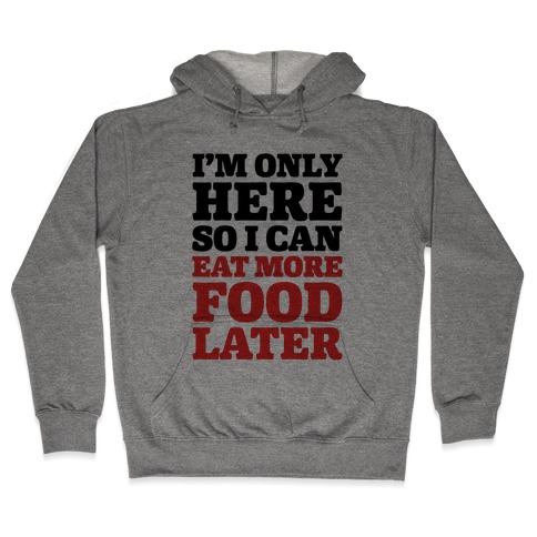 I'm Only Here So I Can Eat More Food Later Hooded Sweatshirt