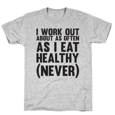 I Work Out Just As Often As I Eat Healthy (Never) T-Shirt