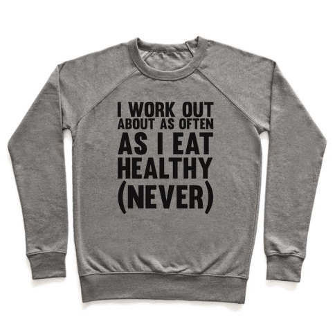 I Work Out Just As Often As I Eat Healthy (Never) Pullover