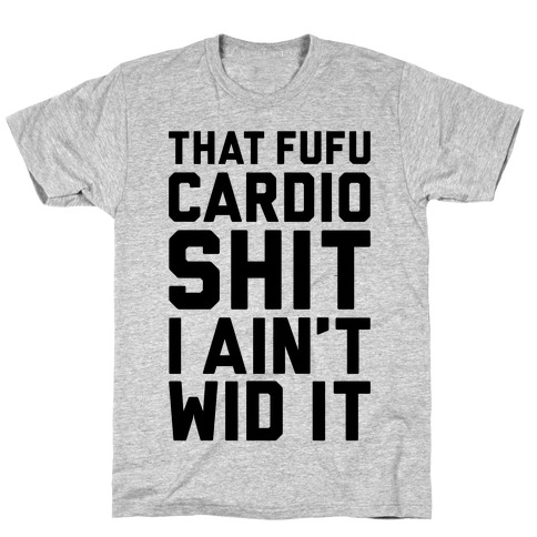 That Fufu Cardio Shit T-Shirt