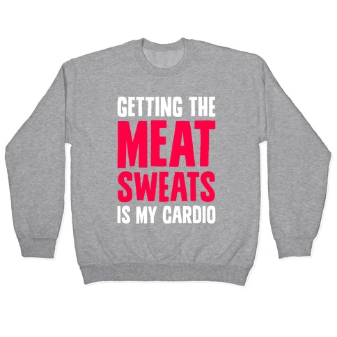 Getting The Meat Sweats Is My Cardio Pullover