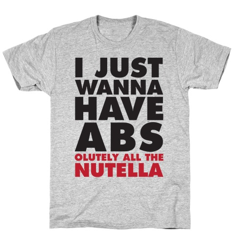 I Just Wanna Have Abs...olutely All The Nutella T-Shirt