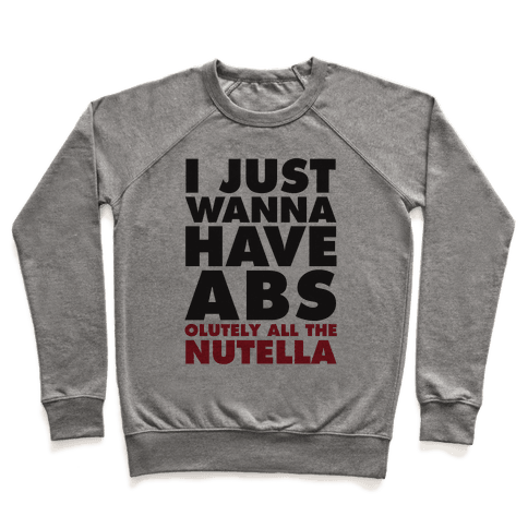 I Just Wanna Have Abs...olutely All The Nutella Pullover