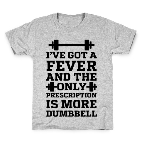 I've Got A Fever And The Only Prescription Is More Dumbbell Kids T-Shirt