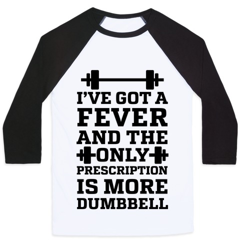 I've Got A Fever And The Only Prescription Is More Dumbbell Baseball Tee