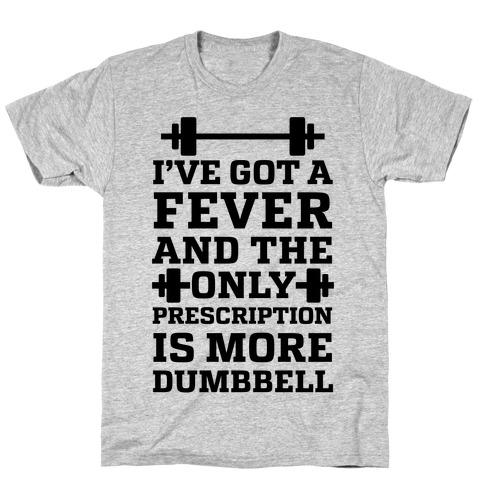 I've Got A Fever And The Only Prescription Is More Dumbbell T-Shirt
