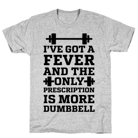 I've Got A Fever And The Only Prescription Is More Dumbbell Mens T-Shirt