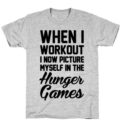 When I Work Out I Now Picture Myself In The Hunger Games T-Shirt