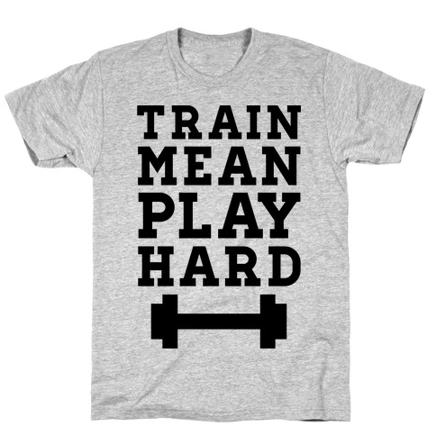 Train Mean Play Hard T-Shirt