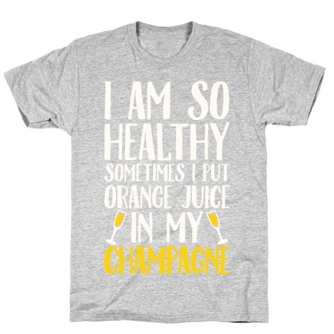 I Am So Healthy Sometimes I Put Orange Juice In My Champagne T-Shirt