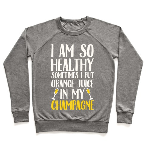 I Am So Healthy Sometimes I Put Orange Juice In My Champagne Pullover