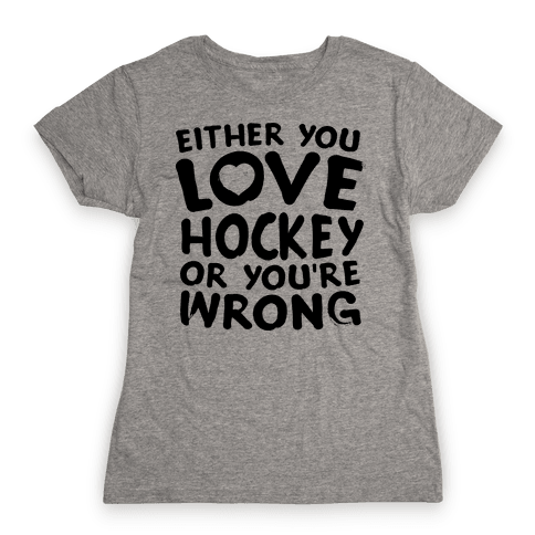 Either You Love Hockey Or You're Wrong Womens T-Shirt