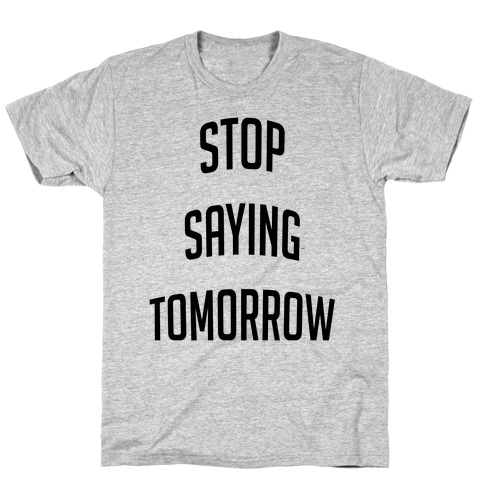 Stop Saying Tomorrow (black font) T-Shirt