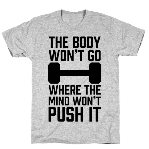 The Body Won't Go Where The Mind Won't Push It T-Shirt