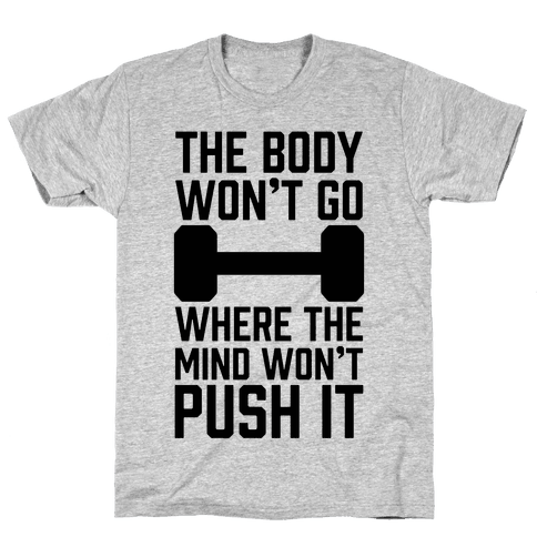 The Body Won't Go Where The Mind Won't Push It Mens T-Shirt